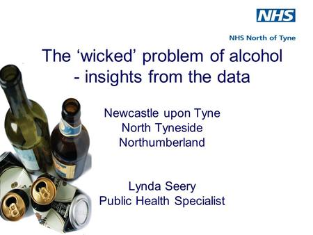 The 'wicked' problem of alcohol - insights from the data Newcastle upon Tyne North Tyneside Northumberland Lynda Seery Public Health Specialist.
