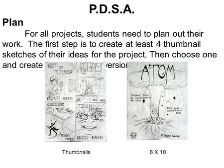 P.D.S.A. Plan For all projects, students need to plan out their work. The first step is to create at least 4 thumbnail sketches of their ideas for the.