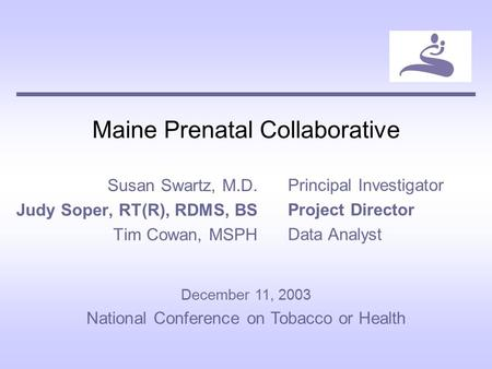 Maine Prenatal Collaborative Susan Swartz, M.D. Judy Soper, RT(R), RDMS, BS Tim Cowan, MSPH Principal Investigator Project Director Data Analyst December.