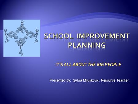 IT'S ALL ABOUT THE BIG PEOPLE Presented by: Sylvia Mijuskovic, Resource Teacher.