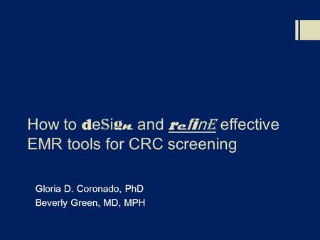 How to d e s i g n and r e f i n e effective EMR tools for CRC screening Gloria D. Coronado, PhD Beverly Green, MD, MPH.