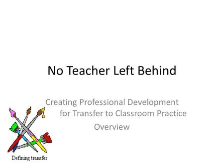 No Teacher Left Behind Creating Professional Development for Transfer to Classroom Practice Overview.
