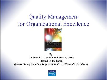 Quality Management, 6 th ed. Goetsch and Davis © 2010 Pearson Higher Education, Upper Saddle River, NJ 07458. All Rights Reserved. 1 Quality Management.