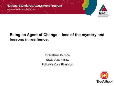 Being an Agent of Change – less of the mystery and lessons in resilience. Dr Melanie Benson NICS-VQC Fellow Palliative Care Physician.