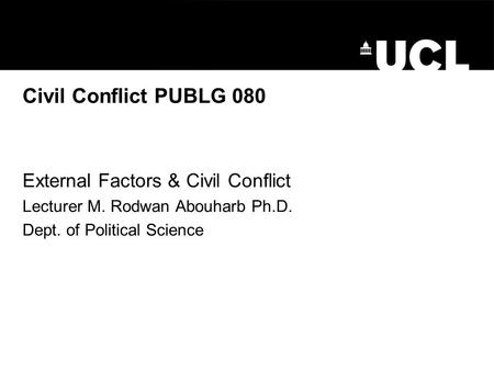 Civil Conflict PUBLG 080 External Factors & Civil Conflict Lecturer M. Rodwan Abouharb Ph.D. Dept. of Political Science.
