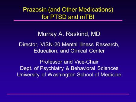 Prazosin (and Other Medications) for PTSD and mTBI Murray A. Raskind, MD Director, VISN-20 Mental Illness Research, Education, and Clinical Center Professor.