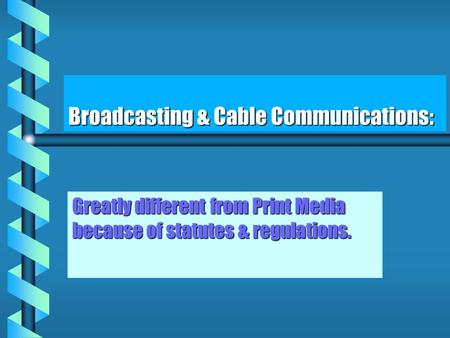 Broadcasting & Cable Communications: Greatly different from Print Media because of statutes & regulations.