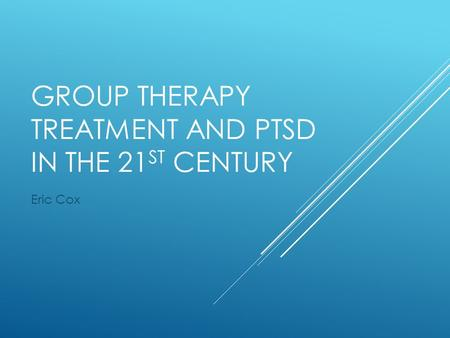 GROUP THERAPY TREATMENT AND PTSD IN THE 21 ST CENTURY Eric Cox.