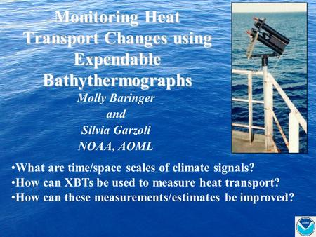 Monitoring Heat Transport Changes using Expendable Bathythermographs Molly Baringer and Silvia Garzoli NOAA, AOML What are time/space scales of climate.