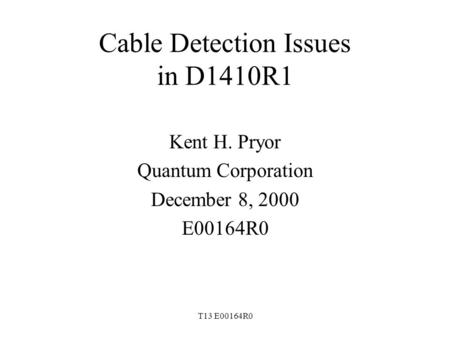 T13 E00164R0 Cable Detection Issues in D1410R1 Kent H. Pryor Quantum Corporation December 8, 2000 E00164R0.