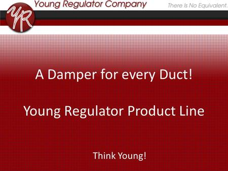 A Damper for every Duct! Young Regulator Product Line Think Young!