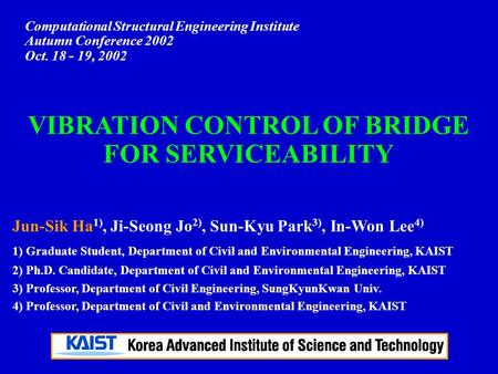 Computational Structural Engineering Institute Autumn Conference 2002 Oct. 18 - 19, 2002 VIBRATION CONTROL OF BRIDGE FOR SERVICEABILITY Jun-Sik Ha 1),