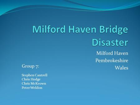 Milford Haven Pembrokeshire Wales Group 7: Stephen Cantrell Chris Hodge Chris McKeown Peter Weldon.