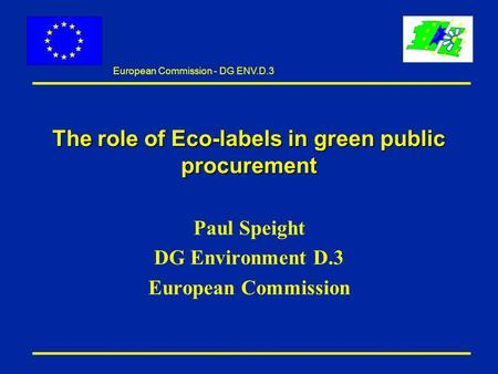 European Commission - DG ENV.D.3 The role of Eco-labels in green public procurement Paul Speight DG Environment D.3 European Commission.