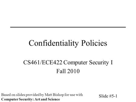 Slide #5-1 Confidentiality Policies CS461/ECE422 Computer Security I Fall 2010 Based on slides provided by Matt Bishop for use with Computer Security: