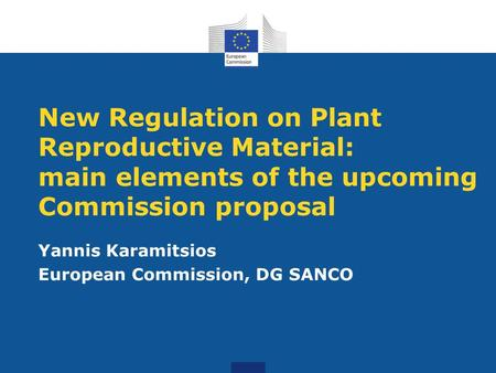 New Regulation on Plant Reproductive Material: main elements of the upcoming Commission proposal Yannis Karamitsios European Commission, DG SANCO.