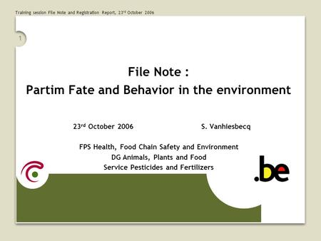 Training session File Note and Registration Report, 23 rd October 2006 1 File Note : Partim Fate and Behavior in the environment 23 rd October 2006S. Vanhiesbecq.