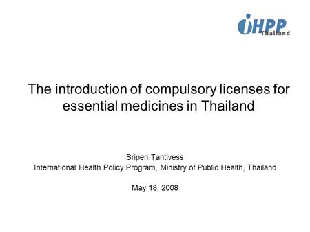 The introduction of compulsory licenses for essential medicines in Thailand Sripen Tantivess International Health Policy Program, Ministry of Public Health,