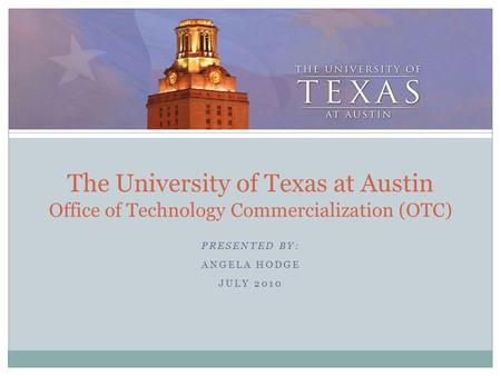 PRESENTED BY: ANGELA HODGE JULY 2010 The University of Texas at Austin Office of Technology Commercialization (OTC)