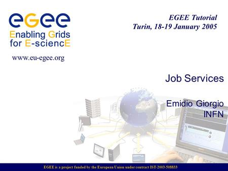 EGEE is a project funded by the European Union under contract IST-2003-508833 EGEE Tutorial Turin, 18-19 January 2005 www.eu-egee.org Job Services Emidio.
