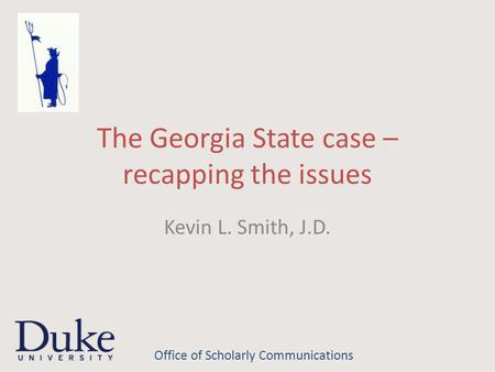The Georgia State case – recapping the issues Kevin L. Smith, J.D. Office of Scholarly Communications.