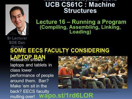 inst.eecs.berkeley.edu/~cs61c UCB CS61C : Machine Structures Lecture 16 – Running a Program (Compiling, Assembling, Linking, Loading) Research shows laptops.