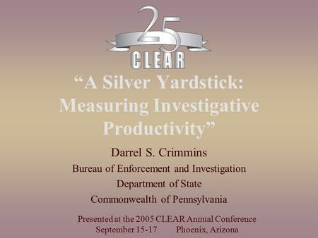 """A Silver Yardstick: Measuring Investigative Productivity"" Darrel S. Crimmins Bureau of Enforcement and Investigation Department of State Commonwealth."