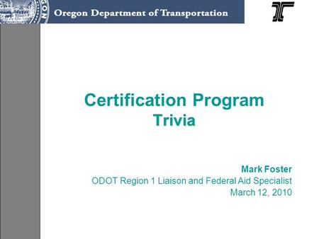 Trivia Certification Program Trivia Mark Foster ODOT Region 1 Liaison and Federal Aid Specialist March 12, 2010.