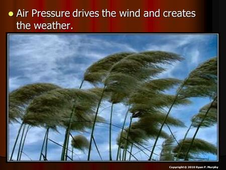Air Pressure drives the wind and creates the weather. Air Pressure drives the wind and creates the weather. Copyright © 2010 Ryan P. Murphy.