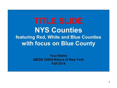 1 TITLE SLIDE NYS Counties featuring Red, White and Blue Counties with focus on Blue County Your Name GEOG 30604 Nature of New York Fall 2014 1.