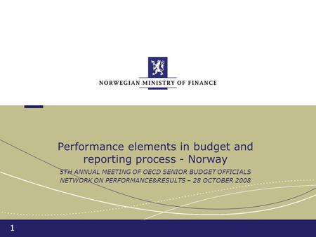 1 Performance elements in budget and reporting process - Norway 5TH ANNUAL MEETING OF OECD SENIOR BUDGET OFFICIALS NETWORK ON PERFORMANCE&RESULTS – 28.