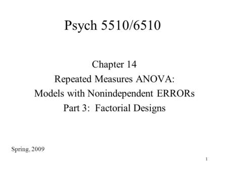 1 Psych 5510/6510 Chapter 14 Repeated Measures ANOVA: Models with Nonindependent ERRORs Part 3: Factorial Designs Spring, 2009.