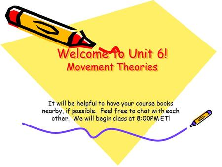 Welcome to Unit 6! Movement Theories It will be helpful to have your course books nearby, if possible. Feel free to chat with each other. We will begin.
