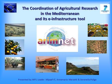 The Coordination of Agricultural Research in the Mediterranean and its e-infrastructure tool Presented by WP1 Leader Mipaaf-IT, Annamaria Marzetti & Serenella.