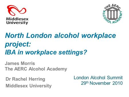 Dr Rachel Herring Middlesex University North London alcohol workplace project: IBA in workplace settings? London Alcohol Summit 29 th November 2010 James.