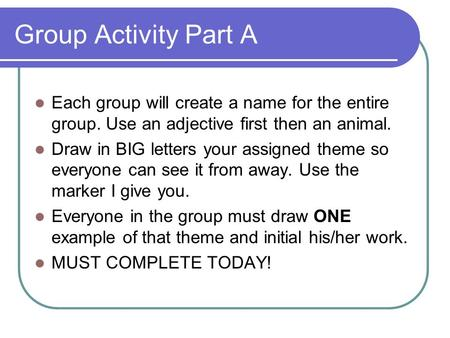 Group Activity Part A Each group will create a name for the entire group. Use an adjective first then an animal. Draw in BIG letters your assigned theme.