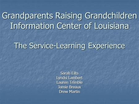 Grandparents Raising Grandchildren Information Center of Louisiana The Service-Learning Experience Sarah Eilts Lyndsi Lambert Lauren Trimble Jamie Breaux.