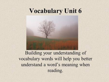Vocabulary Unit 6 Building your understanding of vocabulary words will help you better understand a word's meaning when reading.