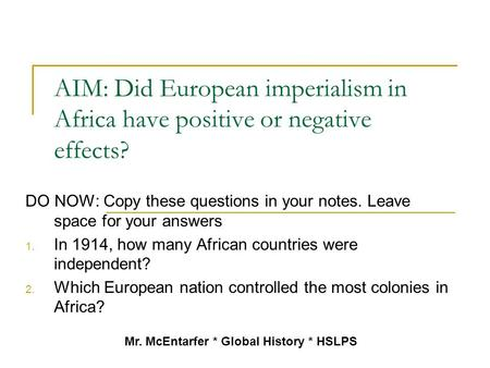 AIM: Did European imperialism in Africa have positive or negative effects? DO NOW: Copy these questions in your notes. Leave space for your answers 1.