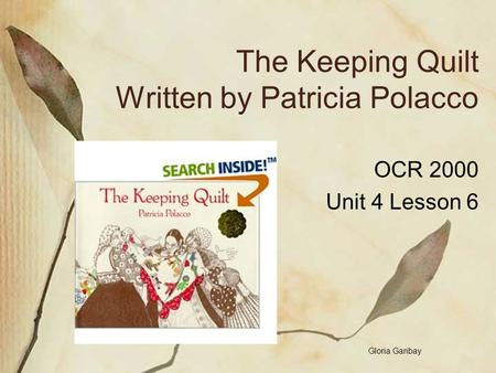 The Keeping Quilt Written by Patricia Polacco OCR 2000 Unit 4 Lesson 6 Gloria Garibay.