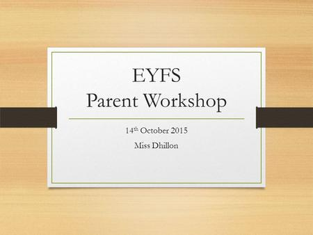 EYFS Parent Workshop 14 th October 2015 Miss Dhillon.