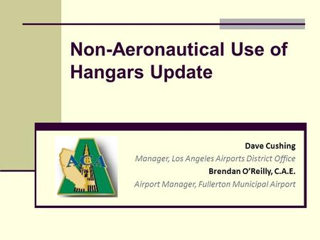 Non-Aeronautical Use of Hangars Update Dave Cushing Manager, Los Angeles Airports District Office Brendan O'Reilly, C.A.E. Airport Manager, Fullerton Municipal.