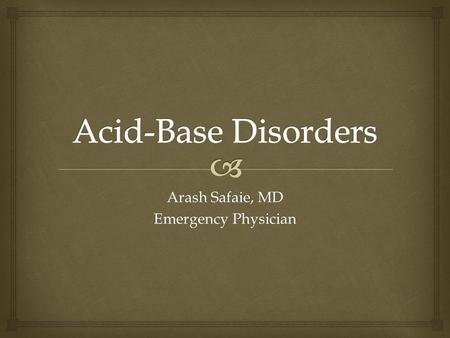 Arash Safaie, MD Emergency Physician.   pH  ↓7.36: Acidemia  ↑7.44: Alkalemia  Physiologic Buffers  Bicarbonate  Carbonic Acid Systems (RBCs) 