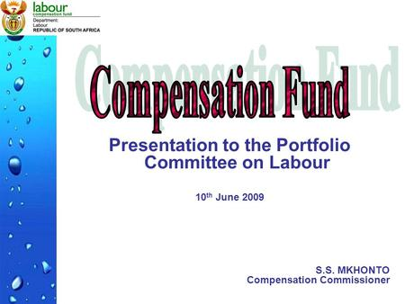 Presentation to the Portfolio Committee on Labour 10 th June 2009 S.S. MKHONTO Compensation Commissioner.