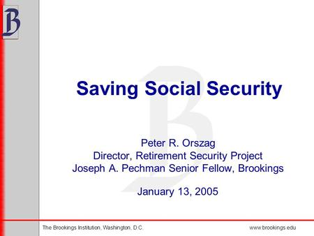 The Brookings Institution, Washington, D.C.www.brookings.edu Saving Social Security Peter R. Orszag Director, Retirement Security Project Joseph A. Pechman.