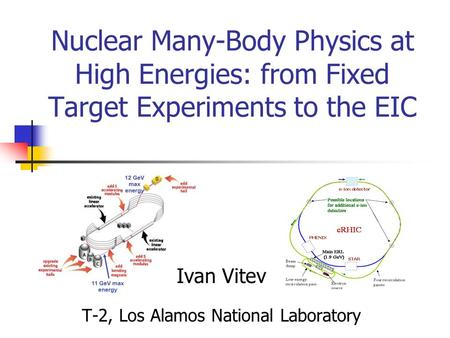 Nuclear Many-Body Physics at High Energies: from Fixed Target Experiments to the EIC Ivan Vitev T-2, Los Alamos National Laboratory.