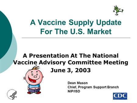 A Vaccine Supply Update For The U.S. Market A Presentation At The National Vaccine Advisory Committee Meeting June 3, 2003 Dean Mason Chief, Program Support.