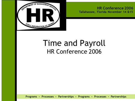 HR Conference 2006 Tallahassee, Florida November 14 &15 Programs ~ Processes ~ Partnerships ~ Programs ~ Processes ~ Partnerships Time and Payroll HR Conference.