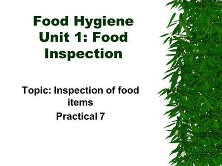 Food Hygiene Unit 1: Food Inspection Topic: Inspection of food items Practical 7.