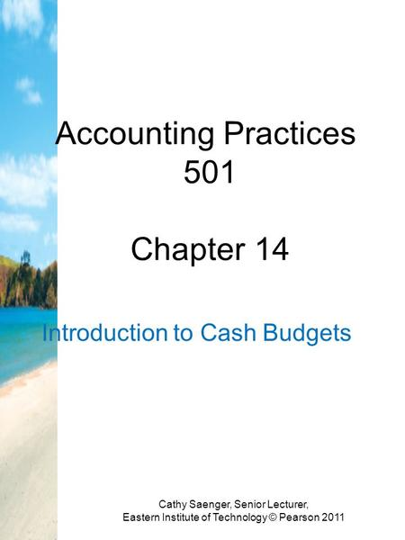 Accounting Practices 501 Chapter 14 Introduction to Cash Budgets Cathy Saenger, Senior Lecturer, Eastern Institute of Technology © Pearson 2011.